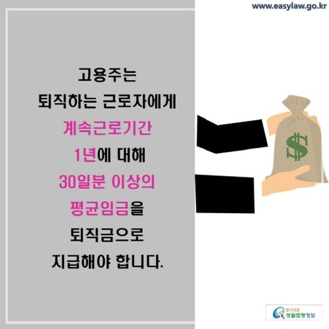 고용주는 퇴직하는 근로자에게 계속근로기간 1년에 대해 30일분 이상의 평균임금을 퇴직금으로 지급해야 합니다.